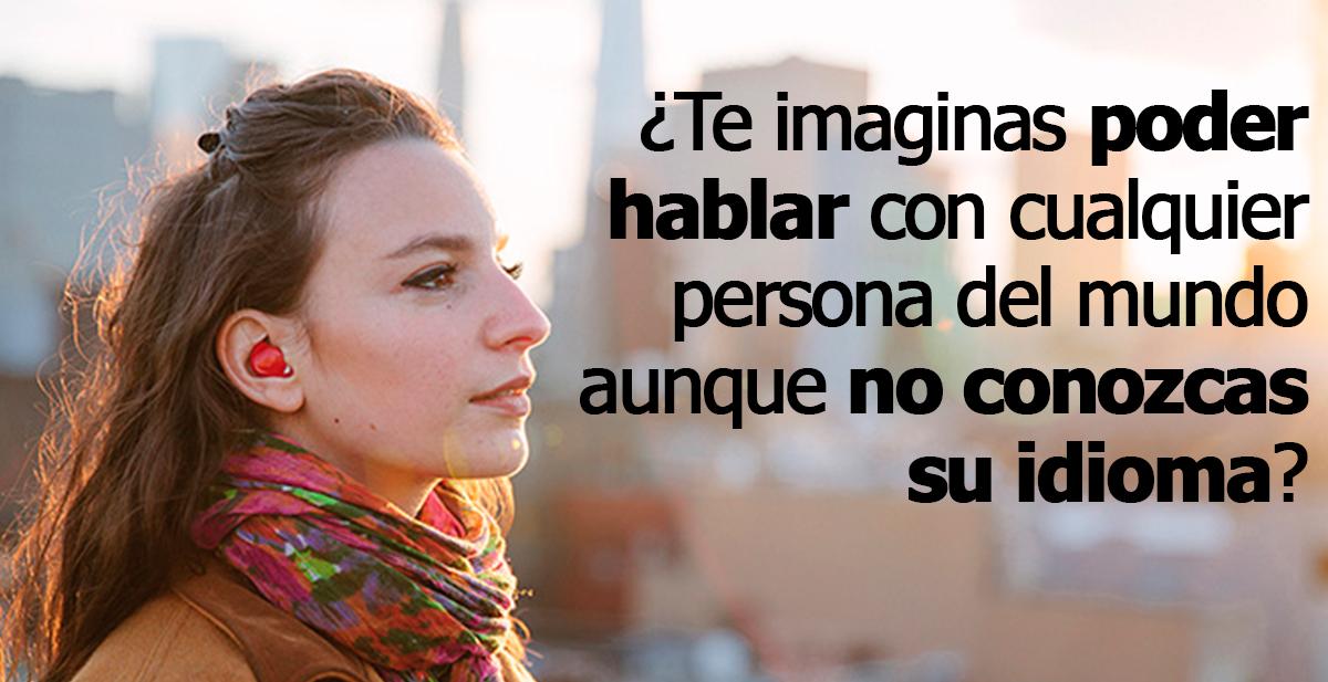 te imaginas poder hablar con cualquier persona del mundo aunque no conozcas su idioma